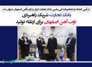 بانک تجارت شریک راهبردی ذوب آهن اصفهان برای ارتقاء تولید