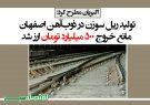 تولید ریل سوزن در ذوبآهن اصفهان مانع خروج ۵۰۰ میلیارد تومان ارز شد