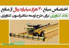 اختصاص مبلغ 30 هزار میلیارد ریال از منابع بانک کشاورزی برای طرح توسعه مکانیزاسیون کشاورزی